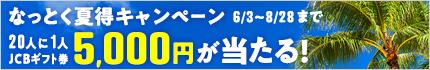 2018年なっとく夏得キャンペーン! 20人に1人 ギフト券5,000円 確実に当たる!